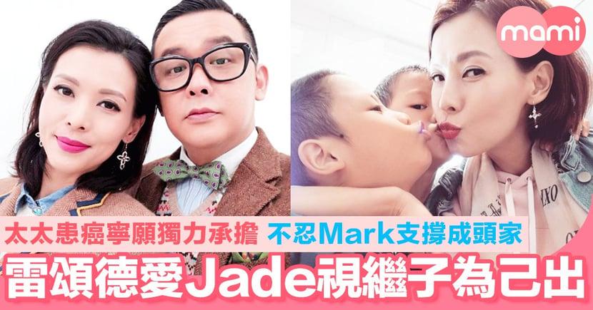 雷頌德愛Jade愛到視繼子為己出! 太太患癌寧願獨力承擔 怕Mark撐不住