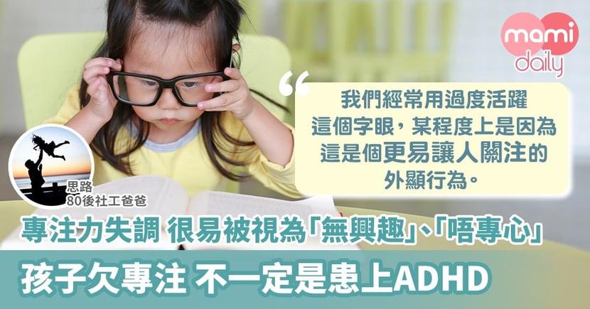 【社工分享】孩子專注力不足 未必是患上ADHD!