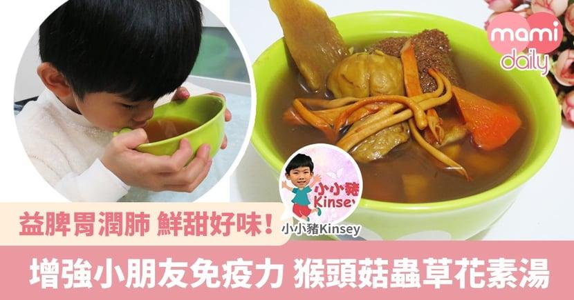 【湯水食譜】增強小朋友免疫力 益脾胃潤肺 猴頭菇蟲草花素湯
