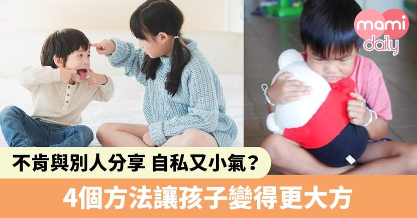 【幼兒教養】小朋友不肯與別人分享、小氣又自私?4大方法讓孩子變得更大方