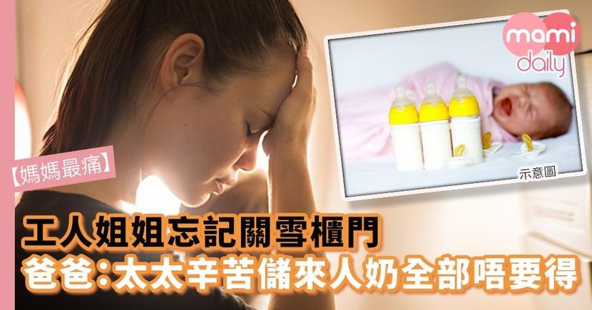 【媽媽最痛】工人姐姐忘記關雪櫃門 爸爸心痛:太太辛苦儲來人奶全部唔要得