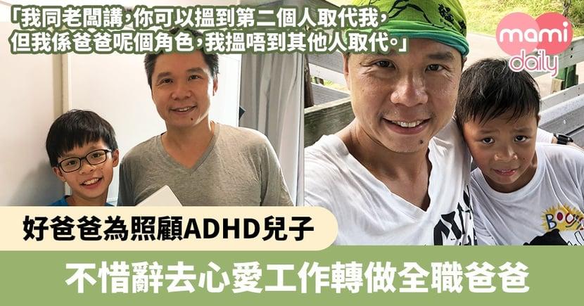 【ADHD改善】好爸爸為照顧ADHD兒子 不惜辭去心愛工作轉做全職爸爸