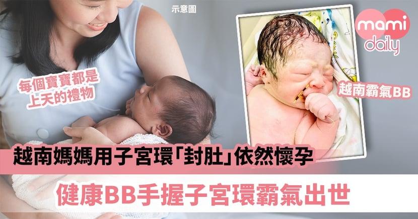 【命運之子】越南媽媽用子宮環「封肚」依然懷孕 健康BB手握子宮環霸氣出世
