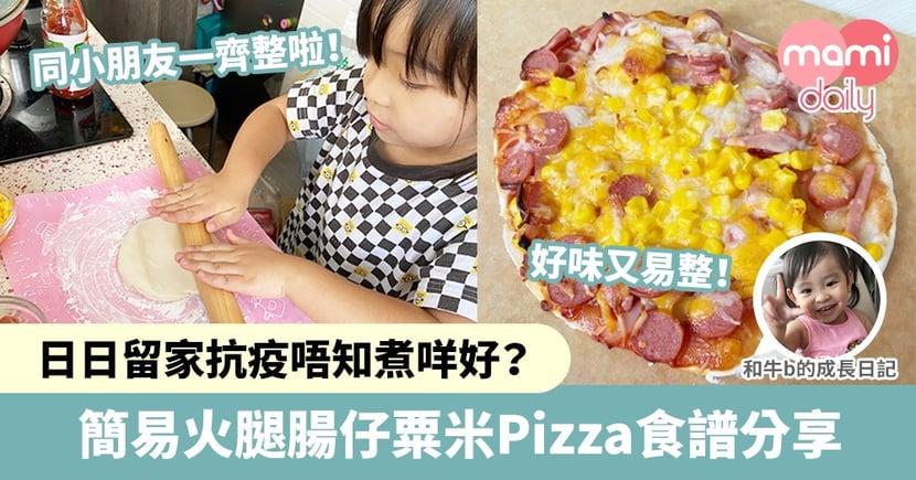 【親子食譜】日日留家抗疫唔知煮咩好?簡易火腿腸仔粟米Pizza食譜分享