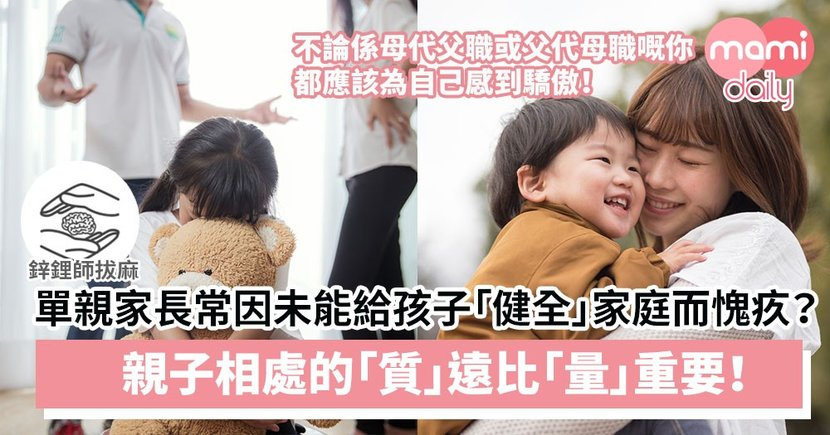 【單親家庭】單親家長常因未能給孩子「健全」家庭而愧疚?親子相處的「質」遠比「量」重要!