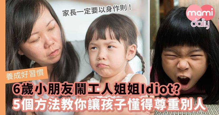 【養成好習慣】6歲小朋友日日鬧工人姐姐You Idiot? 5個方法教你讓孩子懂得尊重別人
