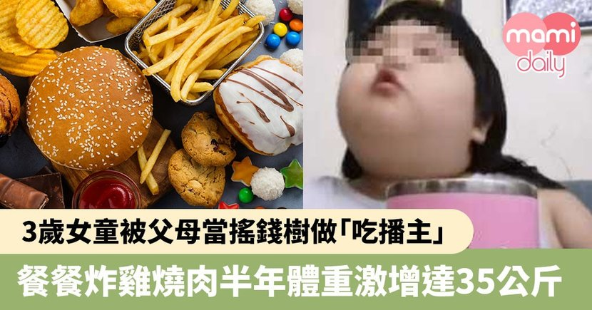 【過份父母】3歲女童被父母當搖錢樹成最年輕的「吃播主」 餐餐炸雞燒肉搞到嚴重過胖半年內激增達35公斤