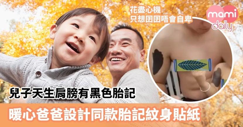 【愛的印記】兒子天生肩膀有黑色胎記 擔心囝囝自卑影響成長 暖心爸爸設計同款胎記紋身貼紙
