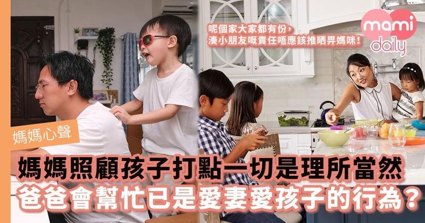 【媽媽心聲】媽媽照顧孩子打點一切是理所當然 爸爸會幫忙已是愛妻愛孩子的行為?