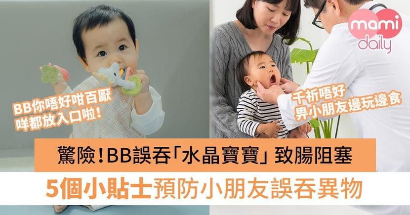 【誤吞異物】驚險!BB誤吞「水晶寶寶」 致腸阻塞 5個預防小朋友誤吞異物小貼士