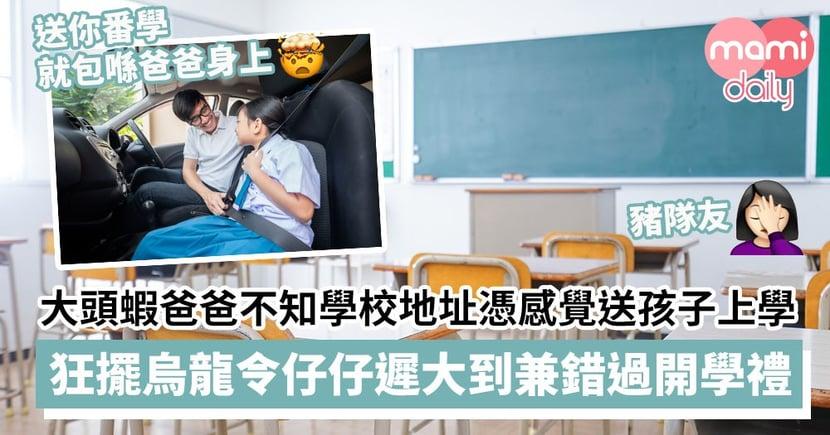 【豬隊友】大頭蝦爸爸不知學校地址憑感覺送孩子上學 狂擺烏龍令仔仔遲大到兼錯過開學禮