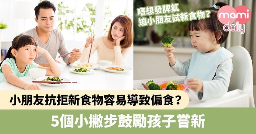 【嘗試新食物】小朋友抗拒新食物容易導致偏食?5個小撇步鼓勵孩子嘗新