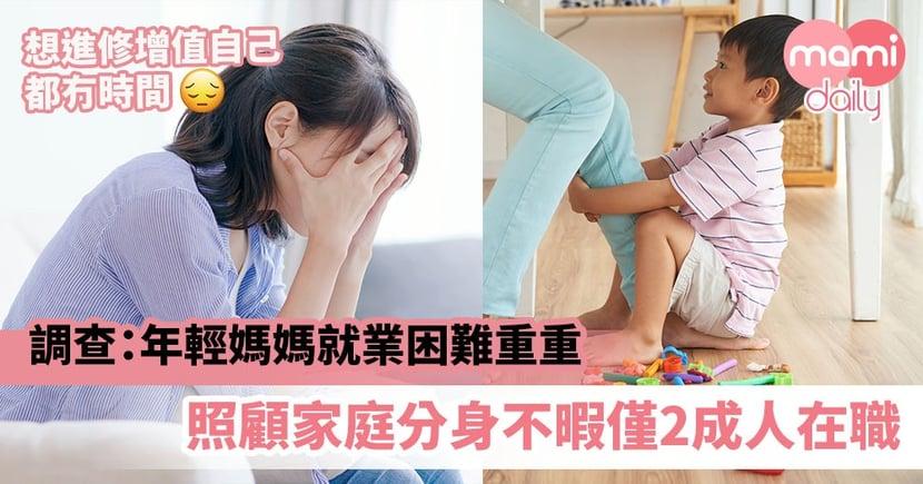 【就業困難】調查:年輕媽媽就業困難重重 照顧家庭分身不暇僅2成人在職