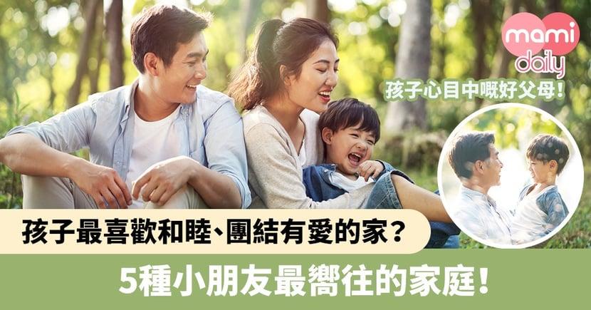 【理想家庭】孩子最喜歡和睦、團結有愛的家?5種小朋友最嚮往的家庭!