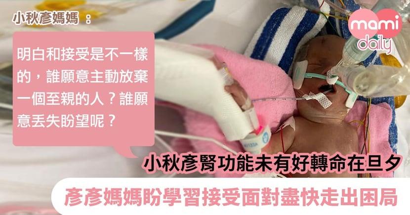 【早產嬰兒】小秋彥腎功能未有好轉命在旦夕 彥彥媽媽盼學習接受面對盡快走出困局