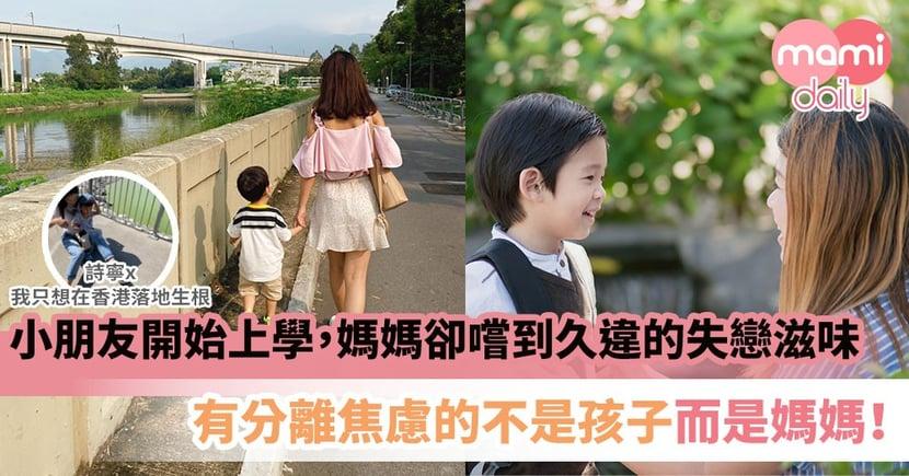 【媽媽心聲】小朋友開始上學,媽媽卻嚐到久違的失戀滋味 有分離焦慮的不是孩子而是媽媽!