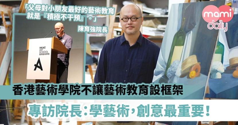 【香港藝術學院院長專訪】不讓藝術教育設框架 陳育強院長:學藝術,創意最重要!
