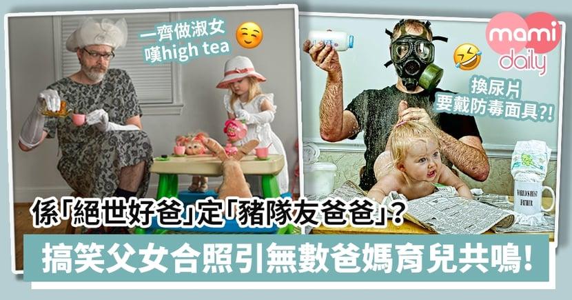 【最萌父女】係「絕世好爸」定「豬隊友爸爸」?搞笑父女合照引起無數爸媽育兒共鳴!