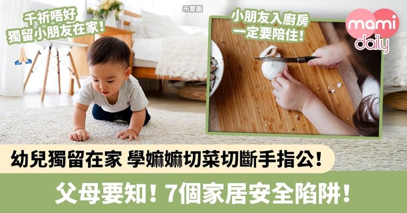 【家居意外】幼兒獨留在家竟學嫲嫲切菜兼切斷手指公!7個家居安全陷阱要注意!