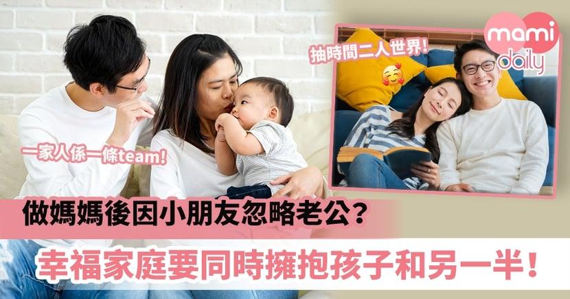 【夫妻關係】做媽媽後因小朋友忽略老公?幸福家庭要同時擁抱孩子和另一半!