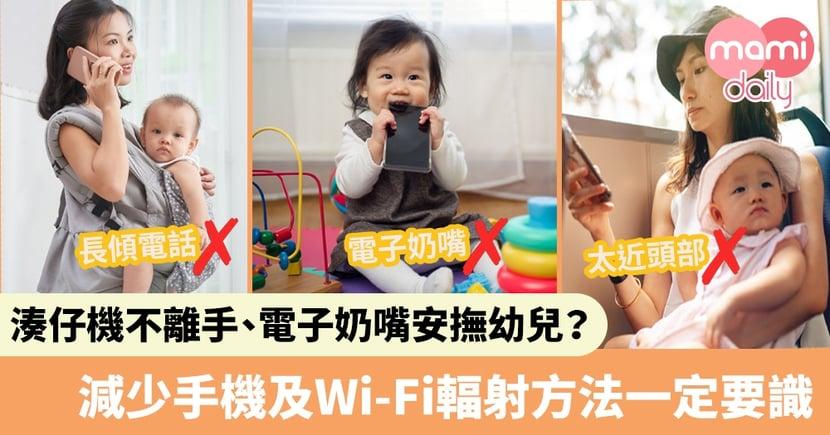 【輻射影響】父母湊仔手機不離身   用電子奶嘴安撫幼兒?   減少手機及Wi-Fi輻射方法一定要識
