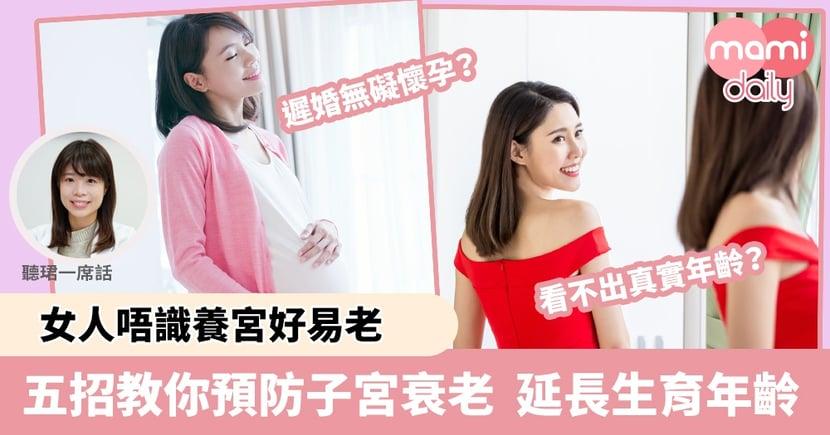 【港人多遲婚】女人唔識養宮好易老    五招教你預防子宮衰老  延長生育年齡