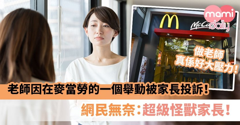【無理取鬧】老師因在麥當勞的一個舉動而被家長投訴!網民無奈:超級怪獸家長!