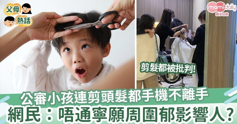 【難為父母】公審小孩「點解連剪頭髮都唔願意離開手機?」  網民:批評人時不會在對方角度考慮!