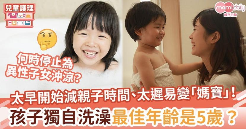 【BB沖涼】太早開始減親子時間、太遲易變「媽寶」!5歲是孩子獨自洗澡最佳年齡?
