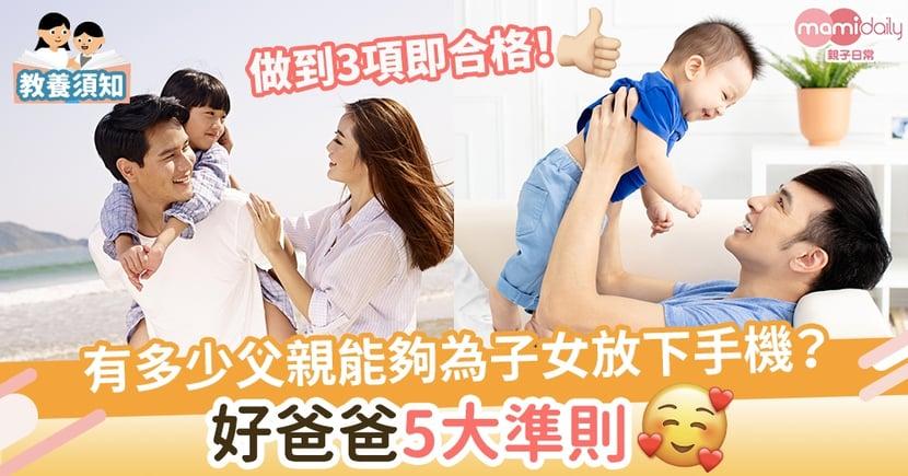 【稱職爸爸】有多少父親能夠為子女放下手機?好爸爸5大準則!做到3項即合格