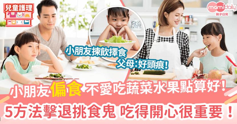 【偏食】小朋友不愛吃蔬菜水果怎麼辦! 5方法擊退挑食鬼 吃得開心很重要!
