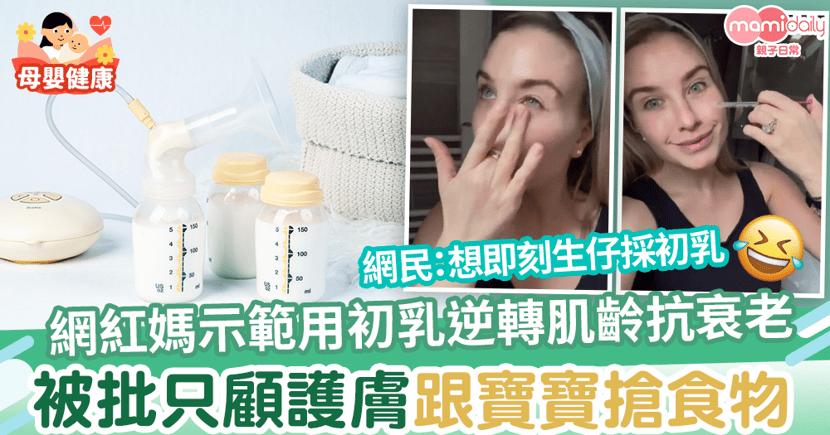 【神奇母乳】網紅媽示範用初乳逆轉肌齡抗衰老 被批只顧護膚跟寶寶搶食物