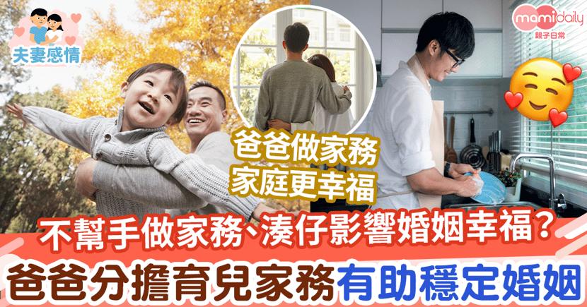 【爸爸育兒】不幫手做家務、湊仔影響婚姻幸福?爸爸參與育兒和分擔家務有助穩定婚姻