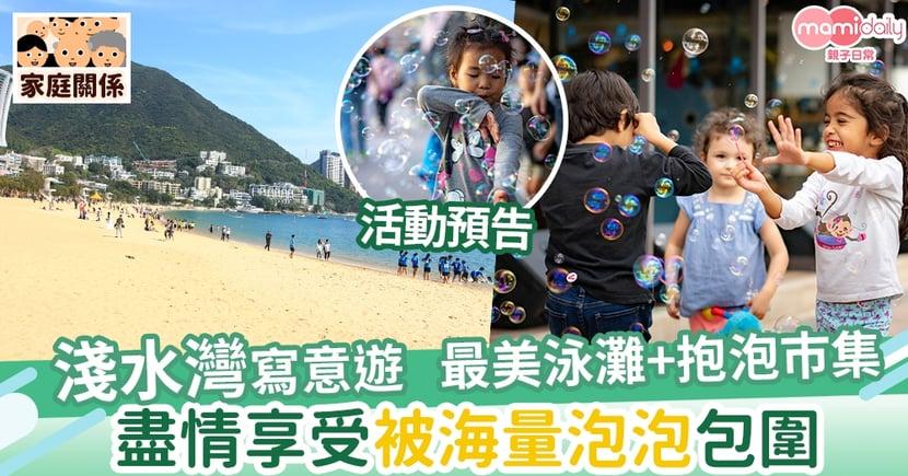 【親子好去處】淺水灣寫意遊 最美泳灘+巿集 盡情享受讓泡泡包圍