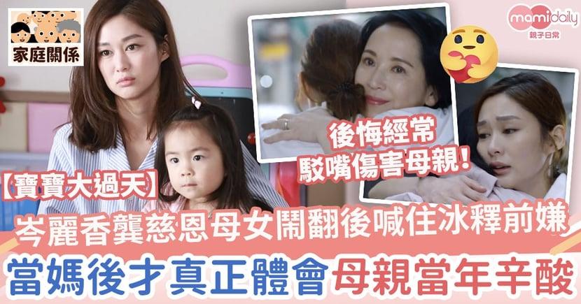 【寶寶大過天】岑麗香龔慈恩母女鬧翻後喊住冰釋前嫌 當媽後才真正體會母親當年辛酸