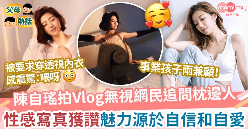 【自信媽媽】陳自瑤拍Vlog無視網民追問枕邊人 影性感寫真獲讚魅力源於自信和自愛