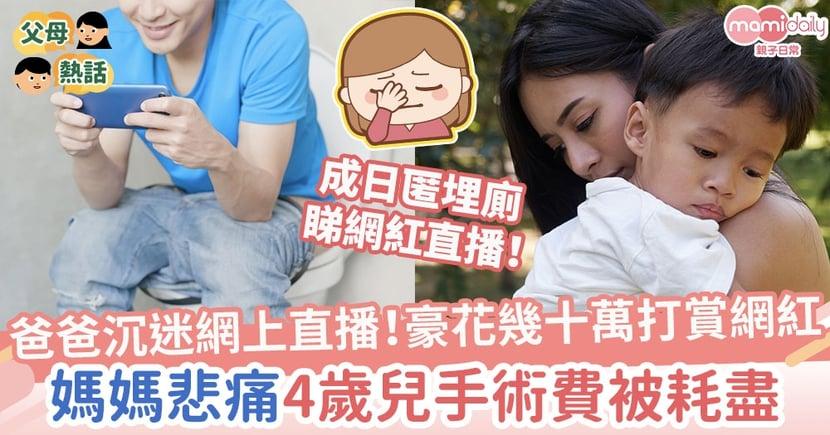 【離譜父親】爸爸沉迷網上直播!豪花幾十萬打賞網紅 媽媽悲痛4歲兒手術費被耗盡