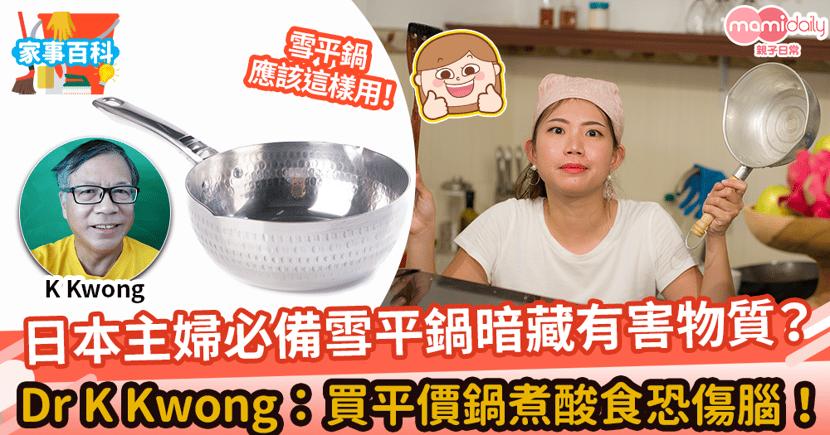 【雪平鍋】日本主婦必備雪平鍋暗藏有害物質? 化學博士K Kwong警告雪平鍋煮酸食恐傷腦!