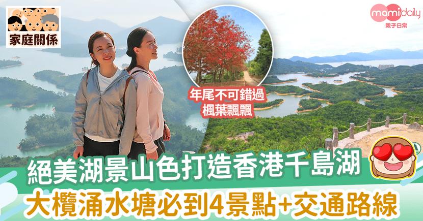 【親子好去處】絕美湖景山色打造香港千島湖 大欖涌水塘必到4景點+交通路線推介